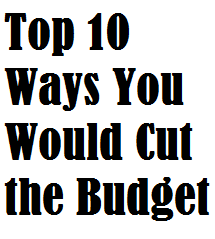 Top 10 Ways You Would Cut the Budget